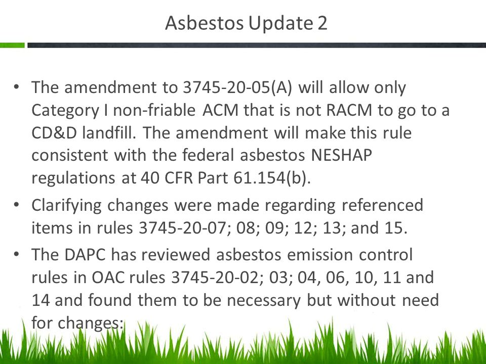 Asbestos Update 2 The amendment to 3745-20-05(A) will allow only Category I non-friable ACM that is not RACM to go to a CD&D landfill.