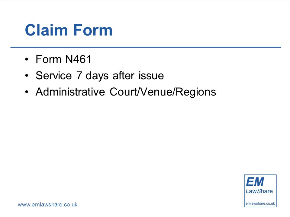 www.emlawshare.co.uk Claim Form Form N461 Service 7 days after issue Administrative Court/Venue/Regions