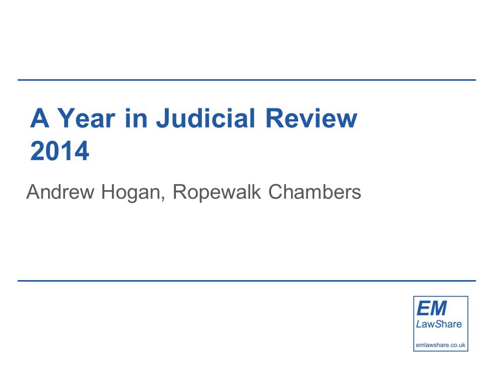 A Year in Judicial Review 2014 Andrew Hogan, Ropewalk Chambers