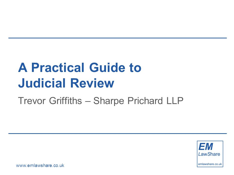 www.emlawshare.co.uk A Practical Guide to Judicial Review Trevor Griffiths – Sharpe Prichard LLP