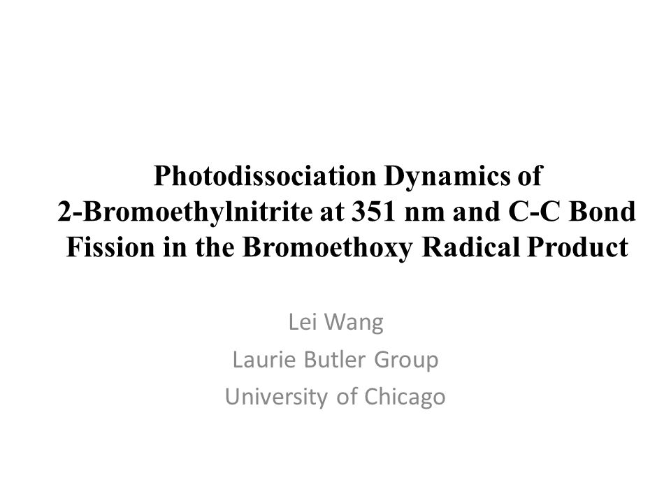 Photodissociation Dynamics of 2-Bromoethylnitrite at 351 nm and C-C Bond Fission in the Bromoethoxy Radical Product Lei Wang Laurie Butler Group University of Chicago
