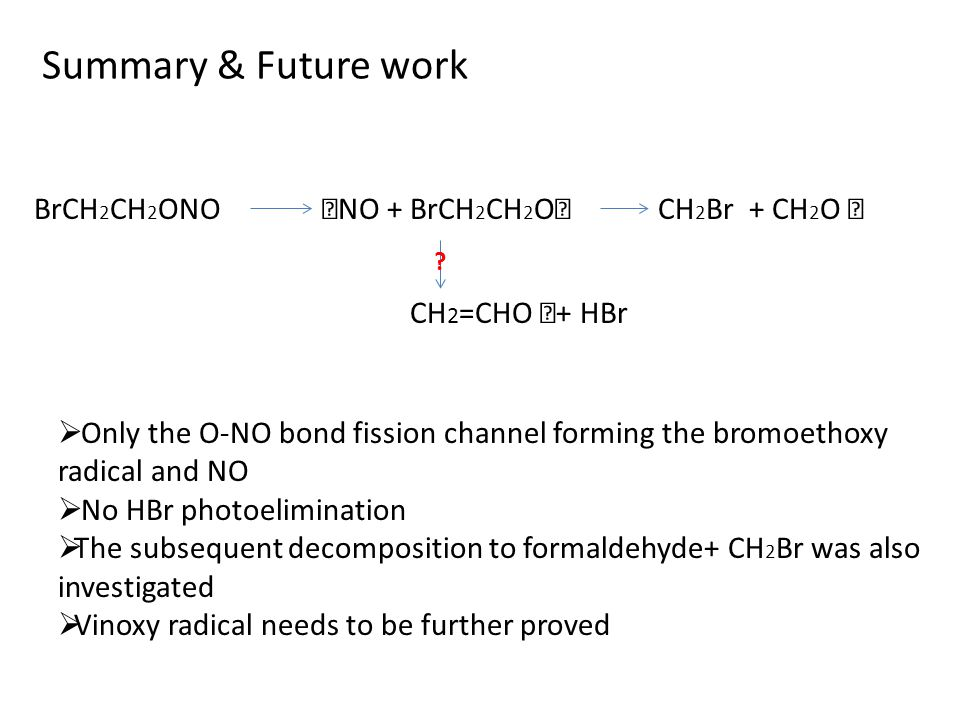 BrCH 2 CH 2 ONO ‧ NO + BrCH 2 CH 2 O ‧ CH 2 Br + CH 2 O ‧ Summary & Future work  Only the O-NO bond fission channel forming the bromoethoxy radical a