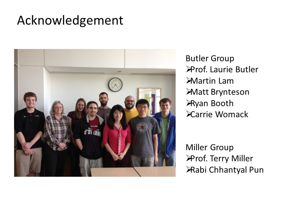 Acknowledgement Butler Group  Prof. Laurie Butler  Martin Lam  Matt Brynteson  Ryan Booth  Carrie Womack Miller Group  Prof. Terry Miller  Rabi