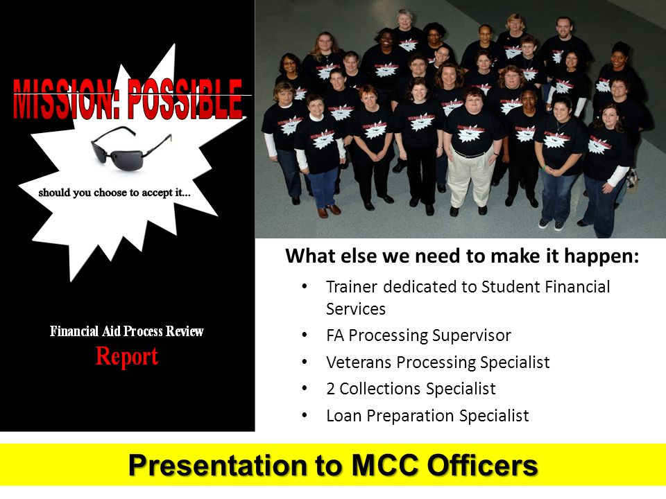 What else we need to make it happen: Trainer dedicated to Student Financial Services FA Processing Supervisor Veterans Processing Specialist 2 Collections Specialist Loan Preparation Specialist Presentation to MCC Officers