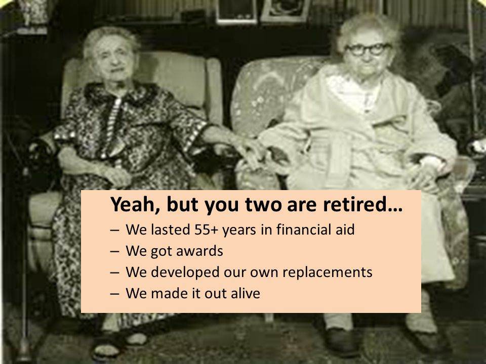 Yeah, but you two are retired… – We lasted 55+ years in financial aid – We got awards – We developed our own replacements – We made it out alive