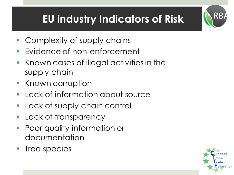  Complexity of supply chains  Evidence of non-enforcement  Known cases of illegal activities in the supply chain  Known corruption  Lack of information about source  Lack of supply chain control  Lack of transparency  Poor quality information or documentation  Tree species EU industry Indicators of Risk