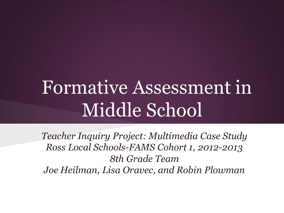 Formative Assessment in Middle School Teacher Inquiry Project: Multimedia Case Study Ross Local Schools-FAMS Cohort 1, 2012-2013 8th Grade Team Joe He