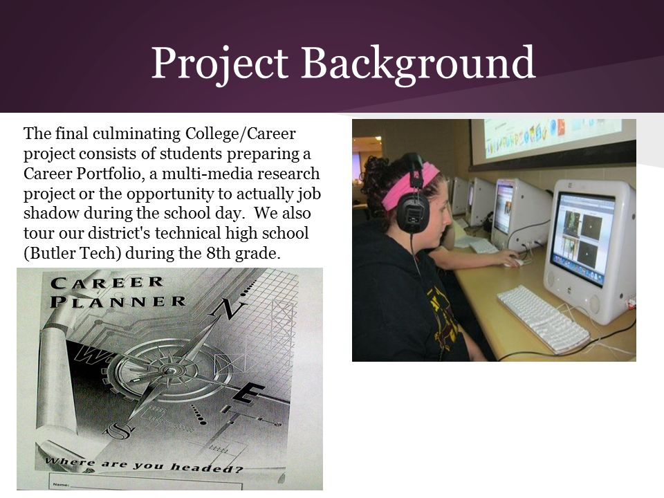 Project Background The final culminating College/Career project consists of students preparing a Career Portfolio, a multi-media research project or the opportunity to actually job shadow during the school day.