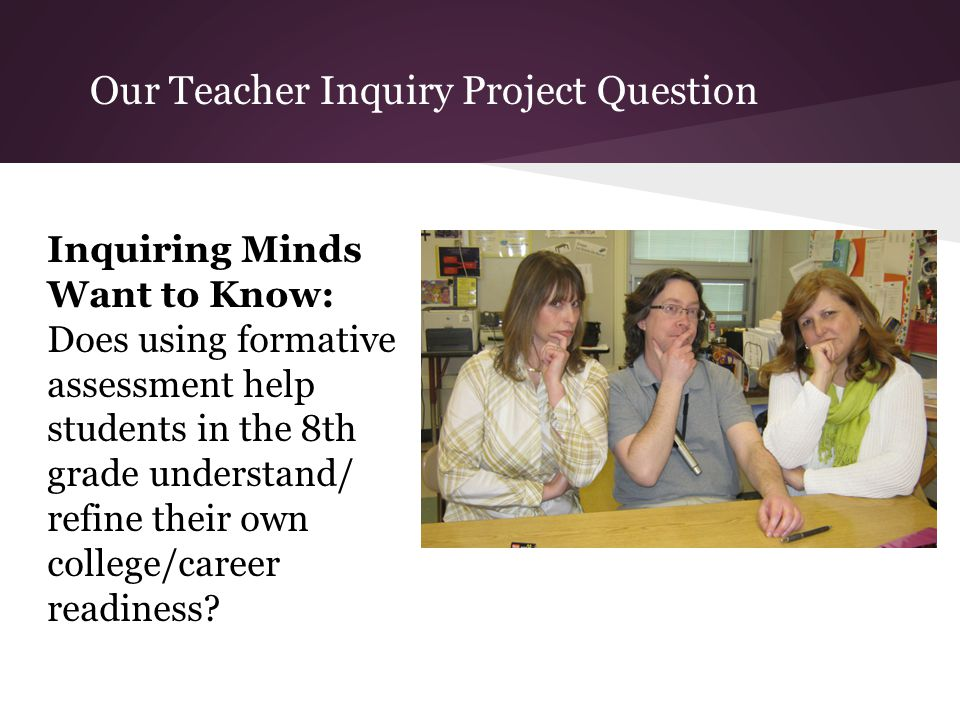 Our Teacher Inquiry Project Question Inquiring Minds Want to Know: Does using formative assessment help students in the 8th grade understand/ refine t