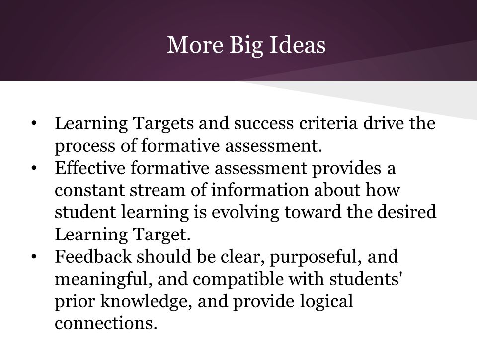 More Big Ideas Learning Targets and success criteria drive the process of formative assessment. Effective formative assessment provides a constant str