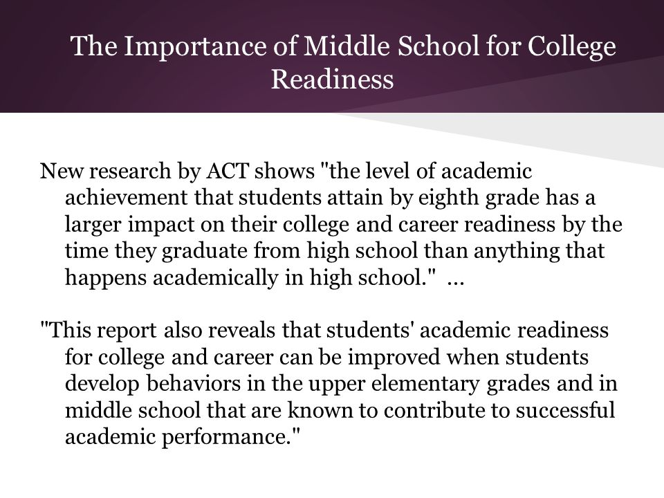 The Importance of Middle School for College Readiness New research by ACT shows
