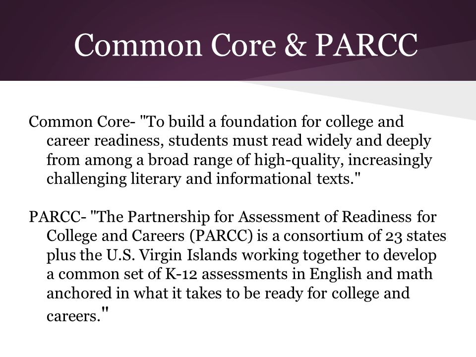 Common Core & PARCC Common Core- To build a foundation for college and career readiness, students must read widely and deeply from among a broad range of high-quality, increasingly challenging literary and informational texts. PARCC- The Partnership for Assessment of Readiness for College and Careers (PARCC) is a consortium of 23 states plus the U.S.