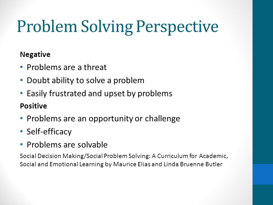 Problem Solving Perspective Negative Problems are a threat Doubt ability to solve a problem Easily frustrated and upset by problems Positive Problems are an opportunity or challenge Self-efficacy Problems are solvable Social Decision Making/Social Problem Solving: A Curriculum for Academic, Social and Emotional Learning by Maurice Elias and Linda Bruenne Butler