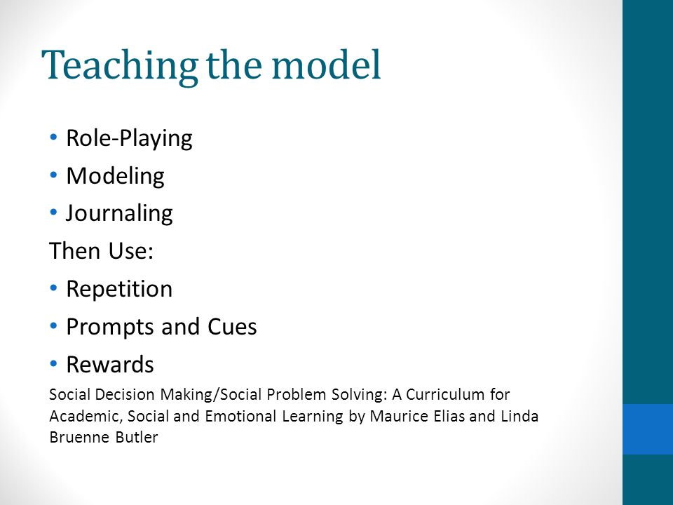 Teaching the model Role-Playing Modeling Journaling Then Use: Repetition Prompts and Cues Rewards Social Decision Making/Social Problem Solving: A Cur