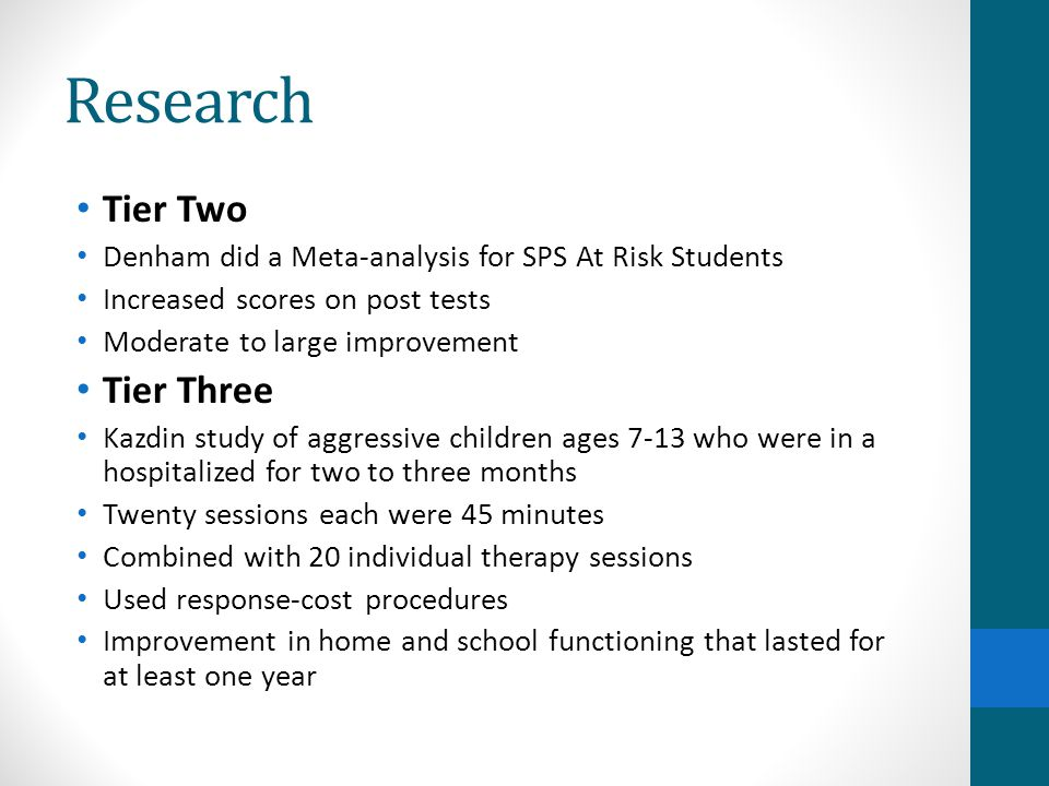 Research Tier Two Denham did a Meta-analysis for SPS At Risk Students Increased scores on post tests Moderate to large improvement Tier Three Kazdin s
