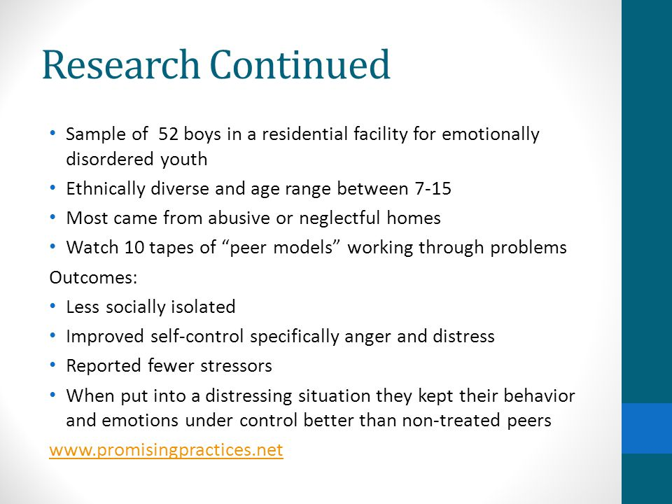 Research Continued Sample of 52 boys in a residential facility for emotionally disordered youth Ethnically diverse and age range between 7-15 Most came from abusive or neglectful homes Watch 10 tapes of peer models working through problems Outcomes: Less socially isolated Improved self-control specifically anger and distress Reported fewer stressors When put into a distressing situation they kept their behavior and emotions under control better than non-treated peers www.promisingpractices.net
