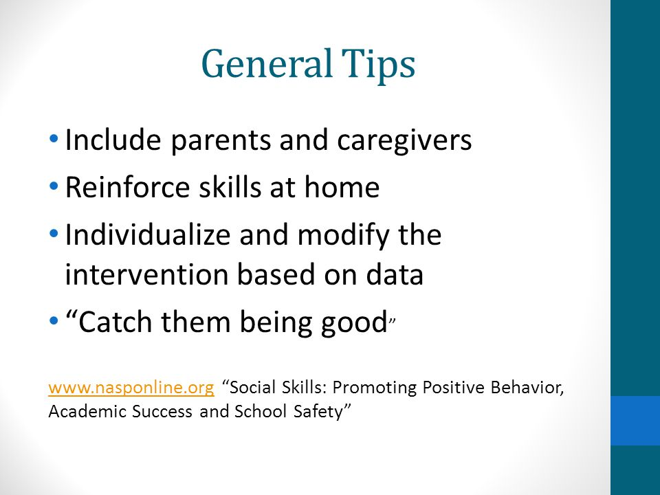General Tips Include parents and caregivers Reinforce skills at home Individualize and modify the intervention based on data Catch them being good www.nasponline.orgwww.nasponline.org Social Skills: Promoting Positive Behavior, Academic Success and School Safety