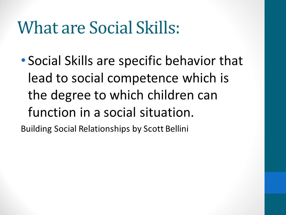 Types of Social Skills: Basic Skills: Following directions Reading social cues: Body language Empathy: Taking the role of the other Interpersonal Skills: Sharing Problem- Solving Skills: Asking for help Building Social Relationships by Scott Bellini