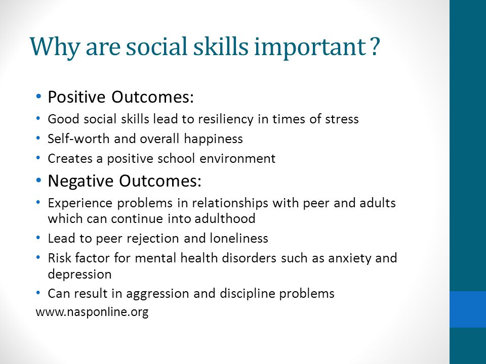 Why are social skills important ? Positive Outcomes: Good social skills lead to resiliency in times of stress Self-worth and overall happiness Creates