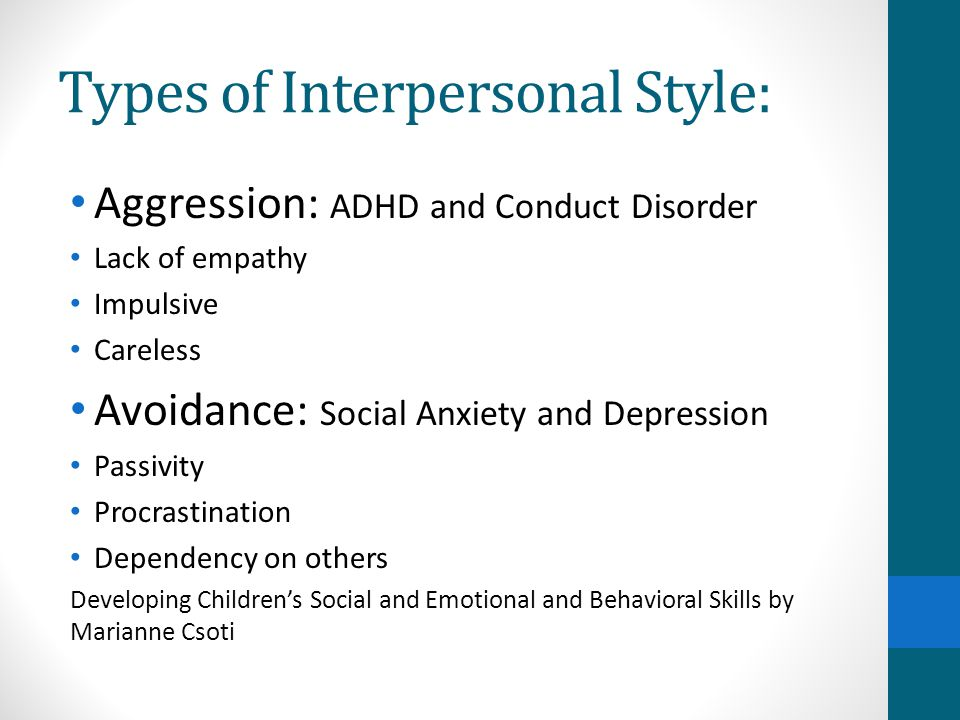 Types of Interpersonal Style: Aggression: ADHD and Conduct Disorder Lack of empathy Impulsive Careless Avoidance: Social Anxiety and Depression Passivity Procrastination Dependency on others Developing Children's Social and Emotional and Behavioral Skills by Marianne Csoti