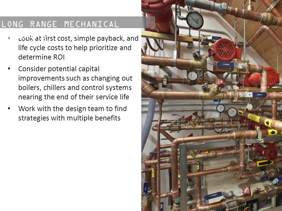 Look at first cost, simple payback, and life cycle costs to help prioritize and determine ROI Consider potential capital improvements such as changing out boilers, chillers and control systems nearing the end of their service life Work with the design team to find strategies with multiple benefits LONG RANGE MECHANICAL PLANNING