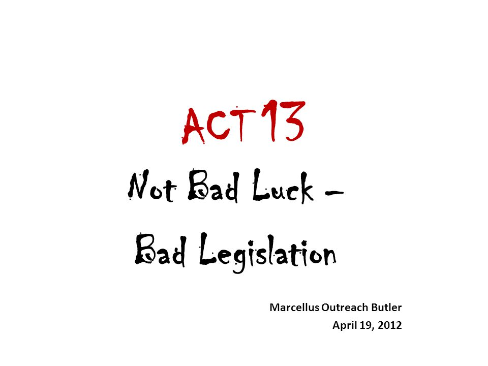 ACT 13 Not Bad Luck – Bad Legislation Marcellus Outreach Butler April 19, 2012