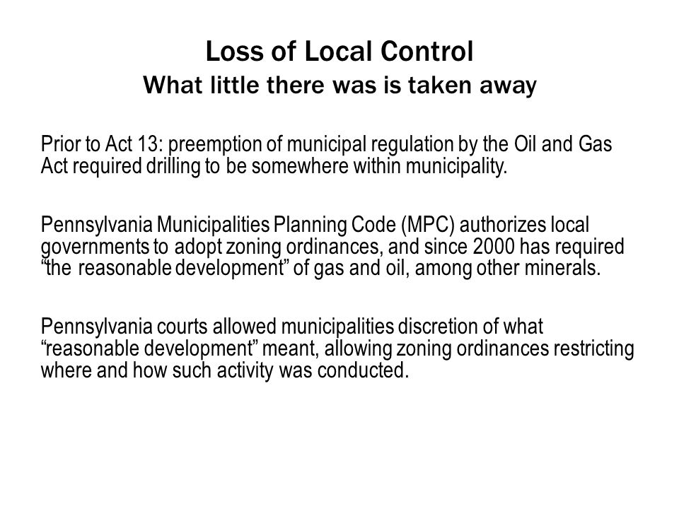 Loss of Local Control What little there was is taken away Prior to Act 13: preemption of municipal regulation by the Oil and Gas Act required drilling to be somewhere within municipality.
