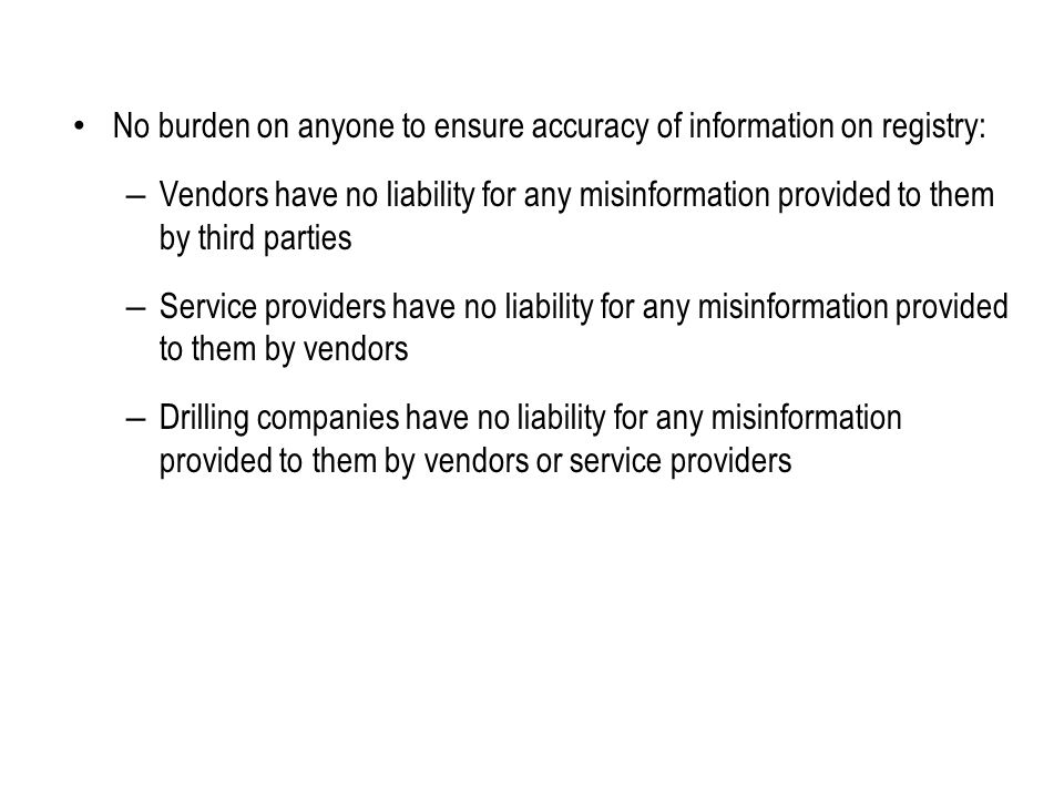 No burden on anyone to ensure accuracy of information on registry: – Vendors have no liability for any misinformation provided to them by third parties – Service providers have no liability for any misinformation provided to them by vendors – Drilling companies have no liability for any misinformation provided to them by vendors or service providers