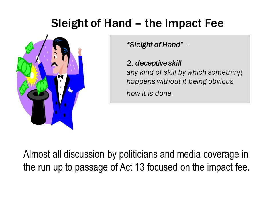 Sleight of Hand – the Impact Fee Almost all discussion by politicians and media coverage in the run up to passage of Act 13 focused on the impact fee.