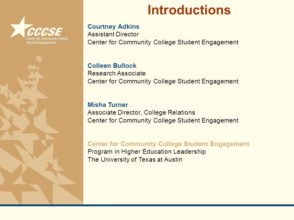 © 2011 Center for Community College Student Engagement Courtney Adkins Assistant Director Center for Community College Student Engagement Colleen Bullock Research Associate Center for Community College Student Engagement Misha Turner Associate Director, College Relations Center for Community College Student Engagement Program in Higher Education Leadership The University of Texas at Austin Introductions