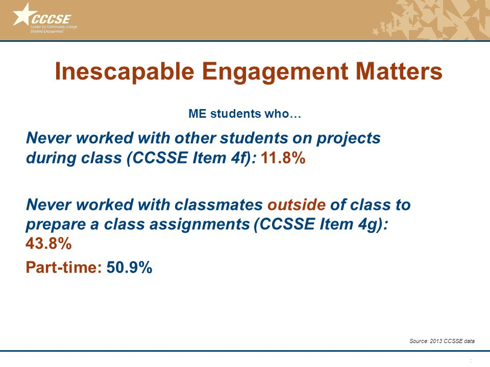 © 2011 Center for Community College Student Engagement ME students who… Source: 2013 CCSSE data Never worked with other students on projects during cl