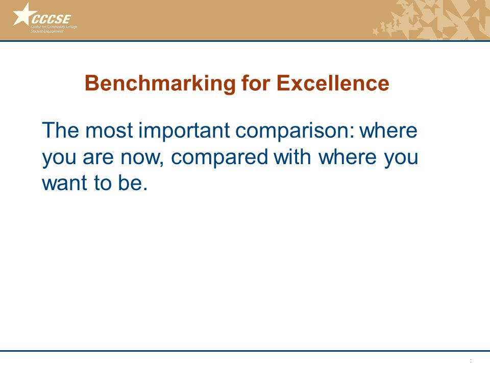 © 2011 Center for Community College Student Engagement Benchmarking for Excellence The most important comparison: where you are now, compared with where you want to be.