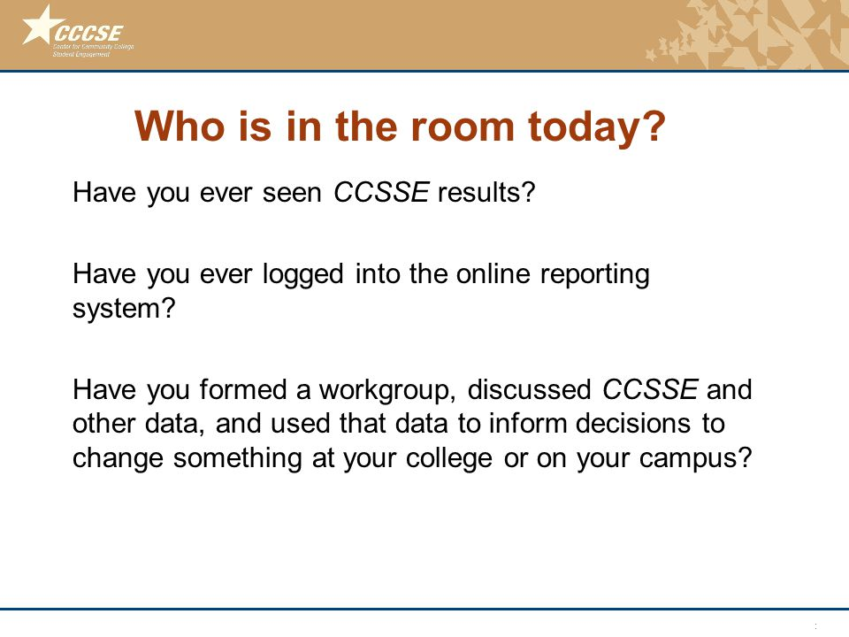 © 2011 Center for Community College Student Engagement Who is in the room today.