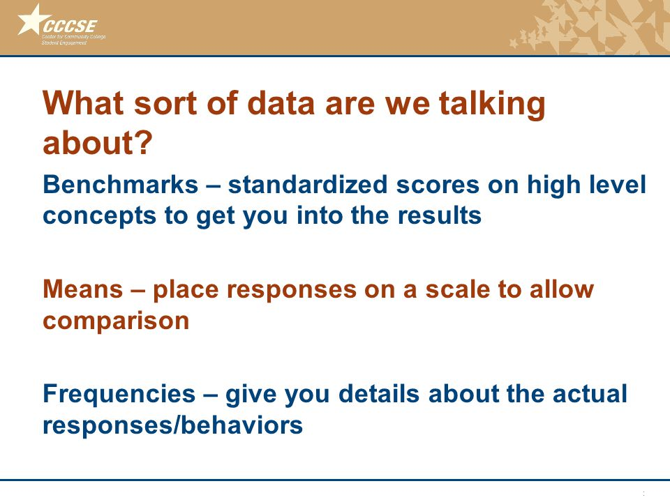 © 2011 Center for Community College Student Engagement What sort of data are we talking about? Benchmarks – standardized scores on high level concepts