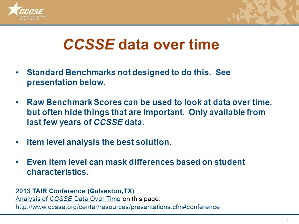 © 2011 Center for Community College Student Engagement CCSSE data over time Standard Benchmarks not designed to do this. See presentation below. Raw B
