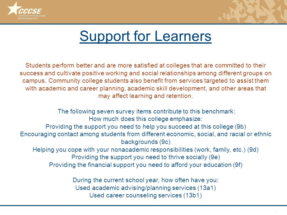 © 2011 Center for Community College Student Engagement Support for Learners Support for Learners Students perform better and are more satisfied at col