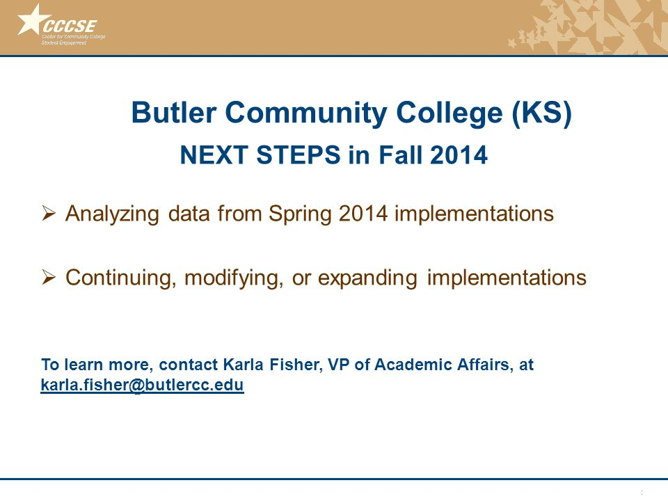© 2011 Center for Community College Student Engagement NEXT STEPS in Fall 2014  Analyzing data from Spring 2014 implementations  Continuing, modifying, or expanding implementations Butler Community College (KS) To learn more, contact Karla Fisher, VP of Academic Affairs, at karla.fisher@butlercc.edu karla.fisher@butlercc.edu