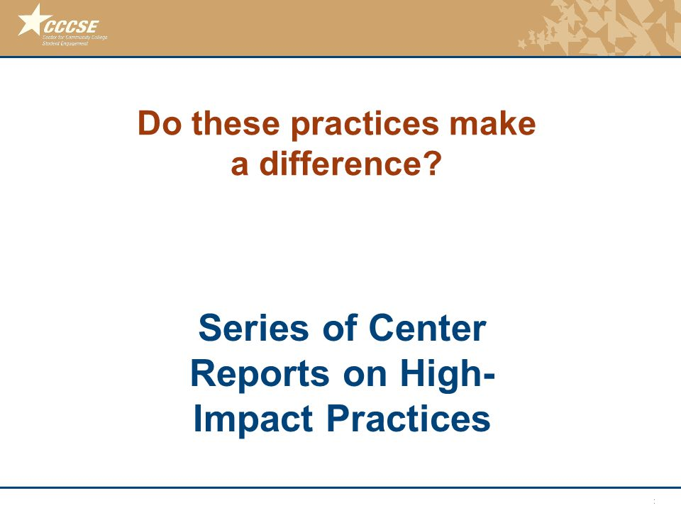 © 2011 Center for Community College Student Engagement Do these practices make a difference? Series of Center Reports on High- Impact Practices