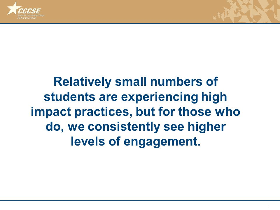 © 2011 Center for Community College Student Engagement Relatively small numbers of students are experiencing high impact practices, but for those who do, we consistently see higher levels of engagement.