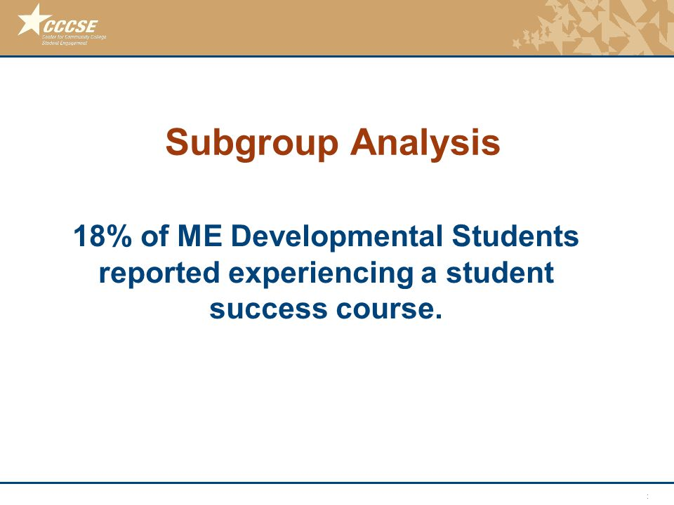 © 2011 Center for Community College Student Engagement Subgroup Analysis 18% of ME Developmental Students reported experiencing a student success cour