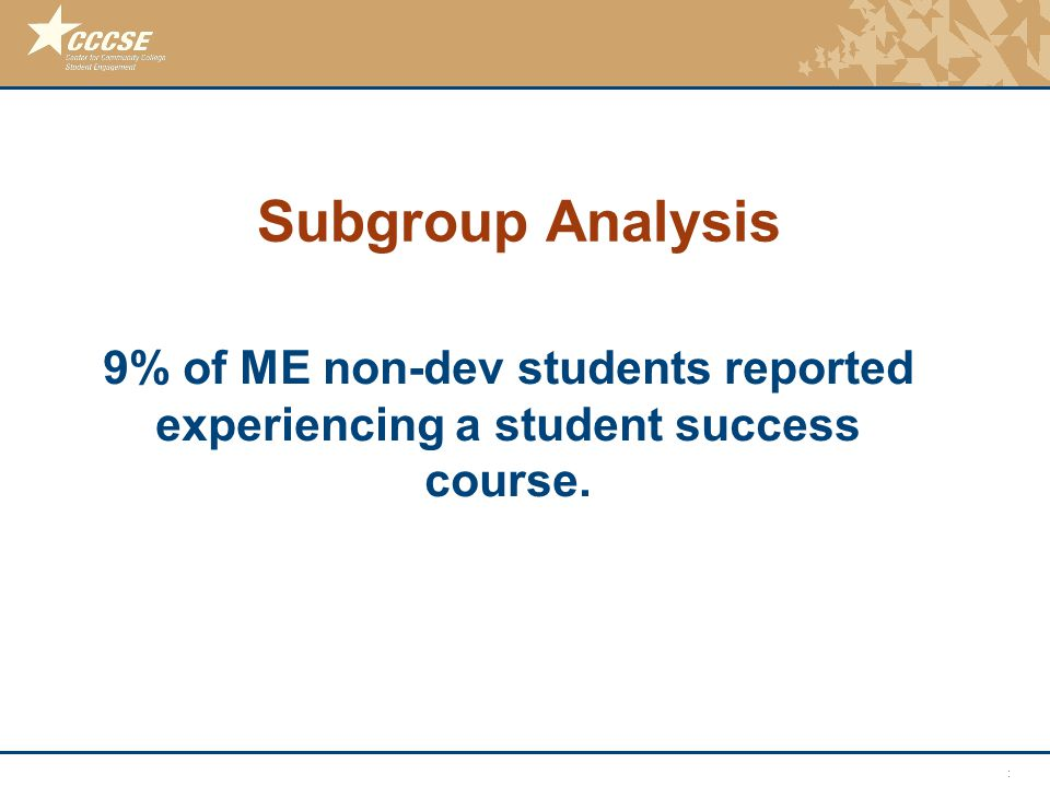 © 2011 Center for Community College Student Engagement Subgroup Analysis 9% of ME non-dev students reported experiencing a student success course.