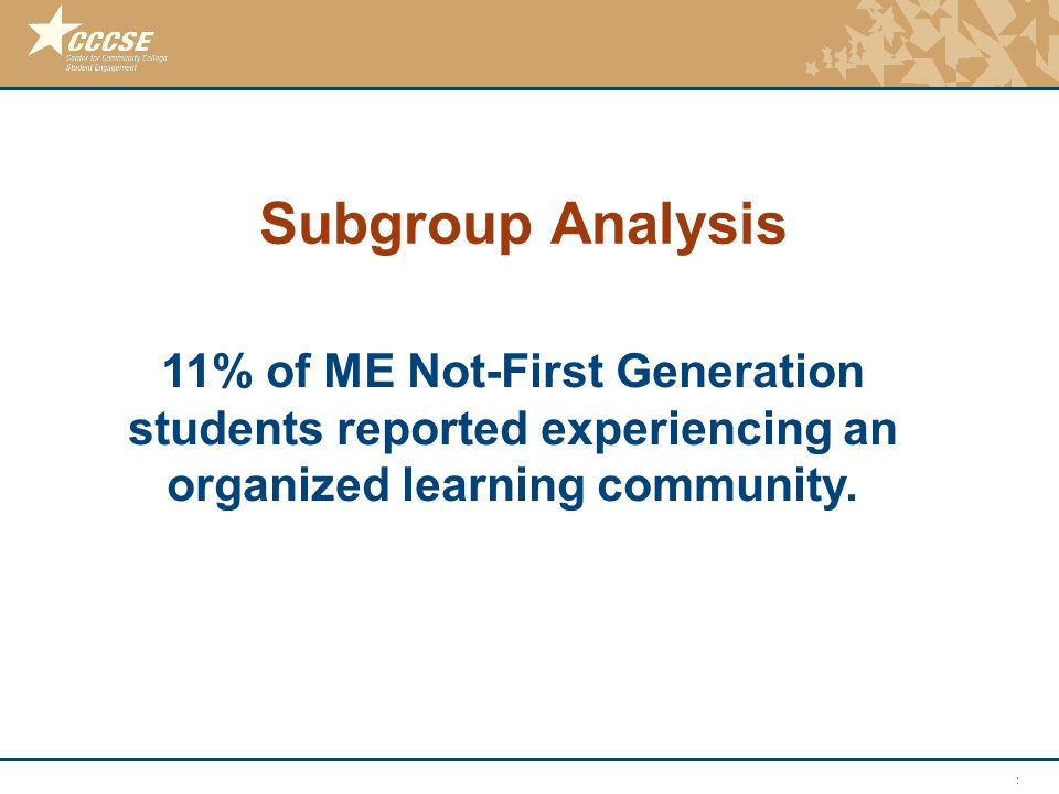 © 2011 Center for Community College Student Engagement Subgroup Analysis 11% of ME Not-First Generation students reported experiencing an organized learning community.
