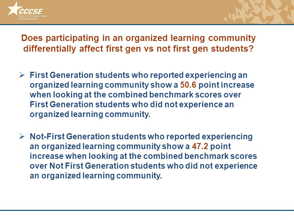 © 2011 Center for Community College Student Engagement Does participating in an organized learning community differentially affect first gen vs not first gen students.
