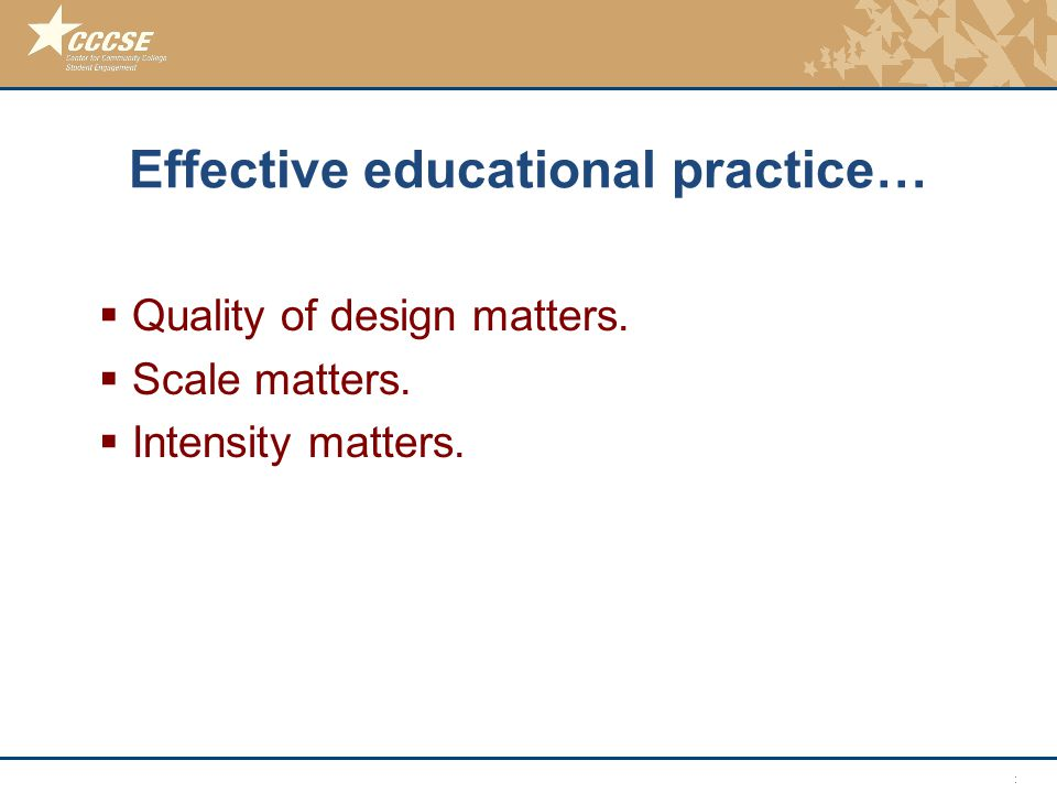 © 2011 Center for Community College Student Engagement Effective educational practice…  Quality of design matters.  Scale matters.  Intensity matte