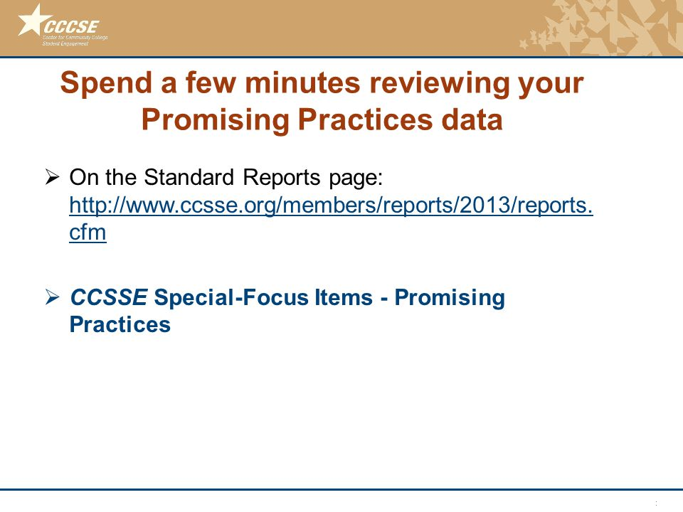 © 2011 Center for Community College Student Engagement Spend a few minutes reviewing your Promising Practices data  On the Standard Reports page: htt