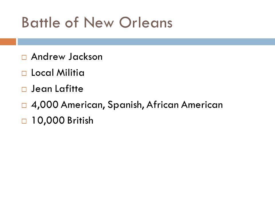 Battle of New Orleans  Andrew Jackson  Local Militia  Jean Lafitte  4,000 American, Spanish, African American  10,000 British