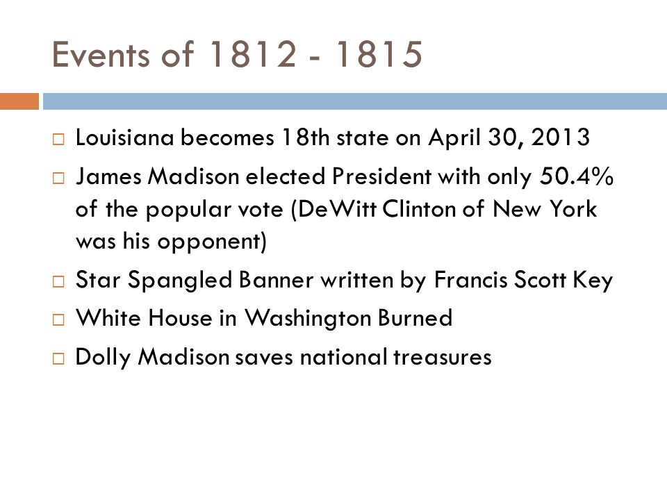Events of 1812 - 1815  Louisiana becomes 18th state on April 30, 2013  James Madison elected President with only 50.4% of the popular vote (DeWitt Clinton of New York was his opponent)  Star Spangled Banner written by Francis Scott Key  White House in Washington Burned  Dolly Madison saves national treasures