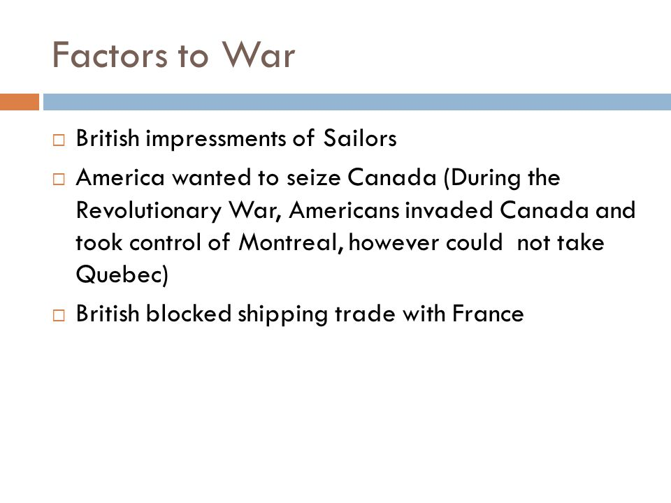 Factors to War  British impressments of Sailors  America wanted to seize Canada (During the Revolutionary War, Americans invaded Canada and took con