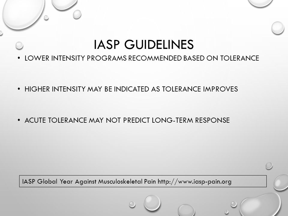 IASP GUIDELINES LOWER INTENSITY PROGRAMS RECOMMENDED BASED ON TOLERANCE HIGHER INTENSITY MAY BE INDICATED AS TOLERANCE IMPROVES ACUTE TOLERANCE MAY NOT PREDICT LONG-TERM RESPONSE IASP Global Year Against Musculoskeletal Pain http://www.iasp-pain.org