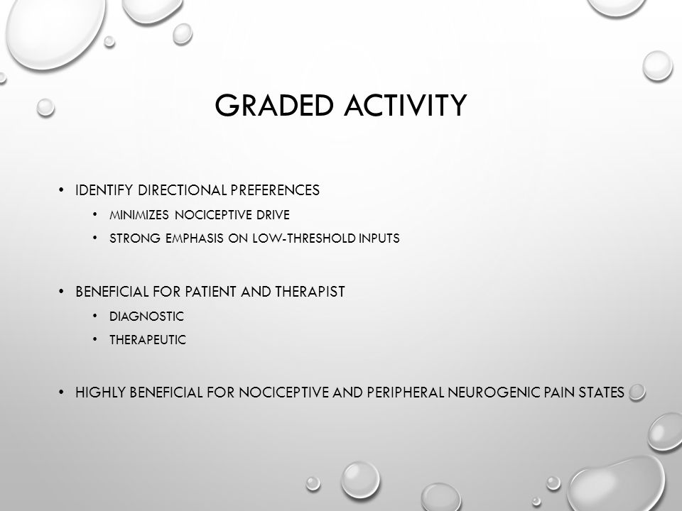 GRADED ACTIVITY IDENTIFY DIRECTIONAL PREFERENCES MINIMIZES NOCICEPTIVE DRIVE STRONG EMPHASIS ON LOW-THRESHOLD INPUTS BENEFICIAL FOR PATIENT AND THERAPIST DIAGNOSTIC THERAPEUTIC HIGHLY BENEFICIAL FOR NOCICEPTIVE AND PERIPHERAL NEUROGENIC PAIN STATES